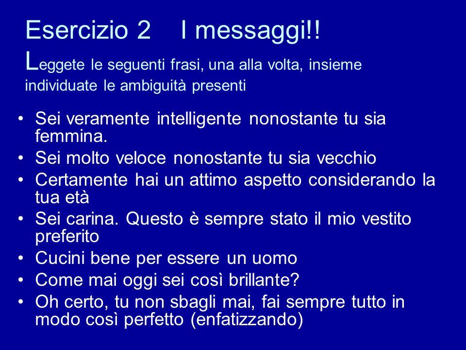 Esercizio 2 I messaggi!! L eggete le seguenti frasi, una alla volta, insieme individuate le ambiguità presenti Sei veramente intelligente nonostante t
