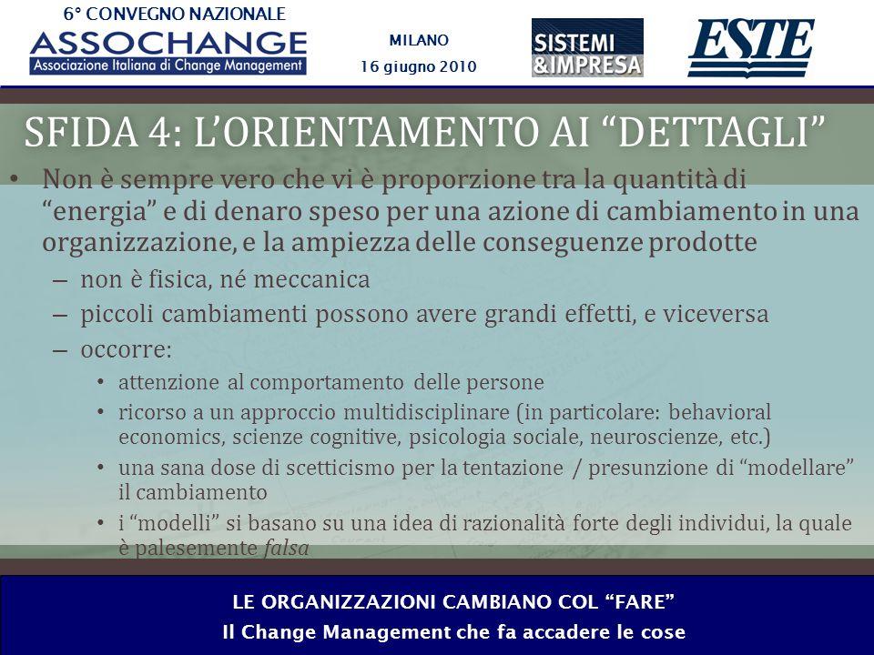 6° CONVEGNO NAZIONALE MILANO 16 giugno 2010 LE ORGANIZZAZIONI CAMBIANO COL FARE Il Change Management che fa accadere le cose SFIDA 4: LORIENTAMENTO AI DETTAGLISFIDA 4: LORIENTAMENTO AI DETTAGLI Non è sempre vero che vi è proporzione tra la quantità di energia e di denaro speso per una azione di cambiamento in una organizzazione, e la ampiezza delle conseguenze prodotte – non è fisica, né meccanica – piccoli cambiamenti possono avere grandi effetti, e viceversa – occorre: attenzione al comportamento delle persone ricorso a un approccio multidisciplinare (in particolare: behavioral economics, scienze cognitive, psicologia sociale, neuroscienze, etc.) una sana dose di scetticismo per la tentazione / presunzione di modellare il cambiamento i modelli si basano su una idea di razionalità forte degli individui, la quale è palesemente falsa