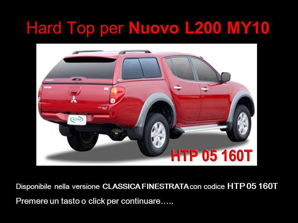 Hard Top per Nuovo L200 MY10 Disponibile nella versione CLASSICA FINESTRATA con codice HTP 05 160T Premere un tasto o click per continuare…..