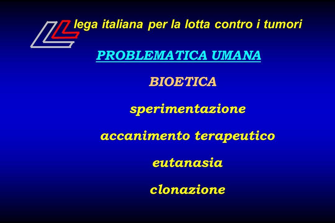 lega italiana per la lotta contro i tumori PROBLEMATICA UMANA BIOETICA sperimentazione accanimento terapeutico eutanasia clonazione