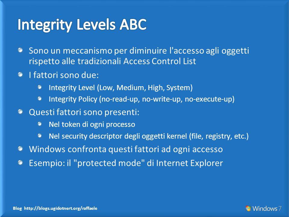 Blog http://blogs.ugidotnert.org/raffaele Sono un meccanismo per diminuire l accesso agli oggetti rispetto alle tradizionali Access Control List I fattori sono due: Integrity Level (Low, Medium, High, System) Integrity Policy (no-read-up, no-write-up, no-execute-up) Questi fattori sono presenti: Nel token di ogni processo Nel security descriptor degli oggetti kernel (file, registry, etc.) Windows confronta questi fattori ad ogni accesso Esempio: il protected mode di Internet Explorer