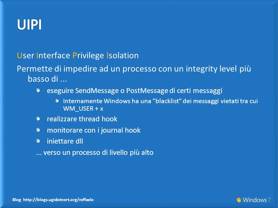 Blog http://blogs.ugidotnert.org/raffaele User Interface Privilege Isolation Permette di impedire ad un processo con un integrity level più basso di..