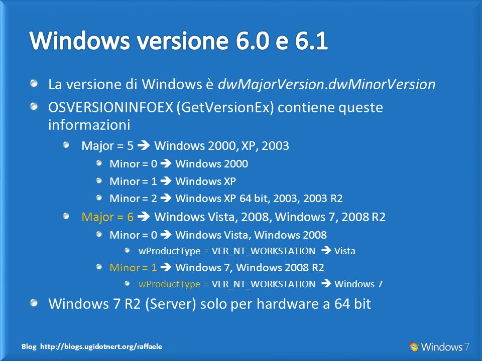 Blog http://blogs.ugidotnert.org/raffaele La versione di Windows è dwMajorVersion.dwMinorVersion OSVERSIONINFOEX (GetVersionEx) contiene queste inform