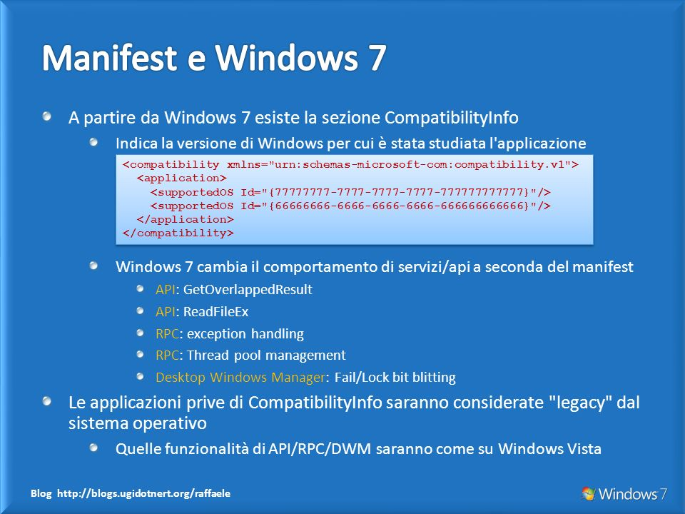 Blog http://blogs.ugidotnert.org/raffaele A partire da Windows 7 esiste la sezione CompatibilityInfo Indica la versione di Windows per cui è stata studiata l applicazione Windows 7 cambia il comportamento di servizi/api a seconda del manifest API: GetOverlappedResult API: ReadFileEx RPC: exception handling RPC: Thread pool management Desktop Windows Manager: Fail/Lock bit blitting Le applicazioni prive di CompatibilityInfo saranno considerate legacy dal sistema operativo Quelle funzionalità di API/RPC/DWM saranno come su Windows Vista