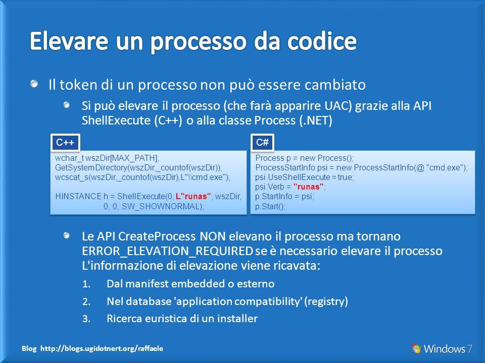 Blog http://blogs.ugidotnert.org/raffaele Il token di un processo non può essere cambiato Si può elevare il processo (che farà apparire UAC) grazie alla API ShellExecute (C++) o alla classe Process (.NET) Le API CreateProcess NON elevano il processo ma tornano ERROR_ELEVATION_REQUIRED se è necessario elevare il processo L informazione di elevazione viene ricavata: 1.