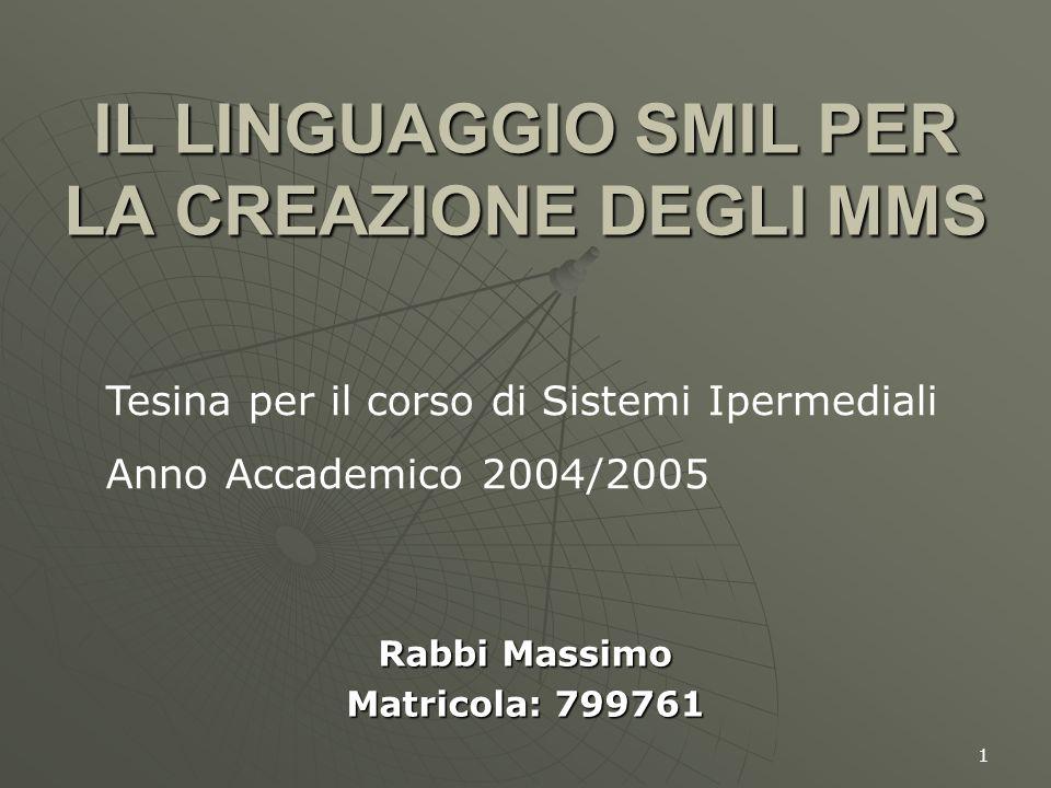 1 IL LINGUAGGIO SMIL PER LA CREAZIONE DEGLI MMS Rabbi Massimo Matricola: 799761 Tesina per il corso di Sistemi Ipermediali Anno Accademico 2004/2005
