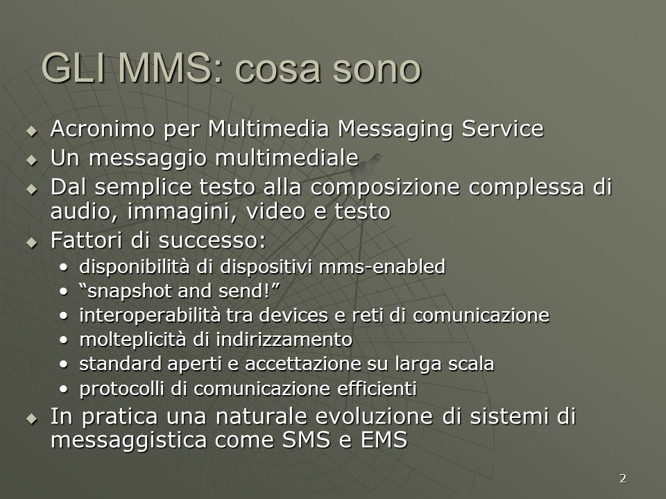 2 GLI MMS: cosa sono Acronimo per Multimedia Messaging Service Acronimo per Multimedia Messaging Service Un messaggio multimediale Un messaggio multim
