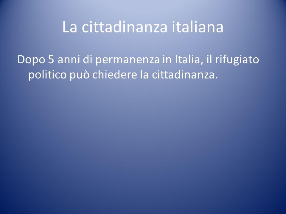 La cittadinanza italiana Dopo 5 anni di permanenza in Italia, il rifugiato politico può chiedere la cittadinanza.
