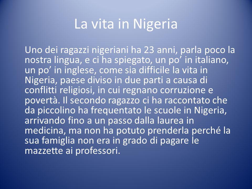 La vita in Nigeria Uno dei ragazzi nigeriani ha 23 anni, parla poco la nostra lingua, e ci ha spiegato, un po in italiano, un po in inglese, come sia