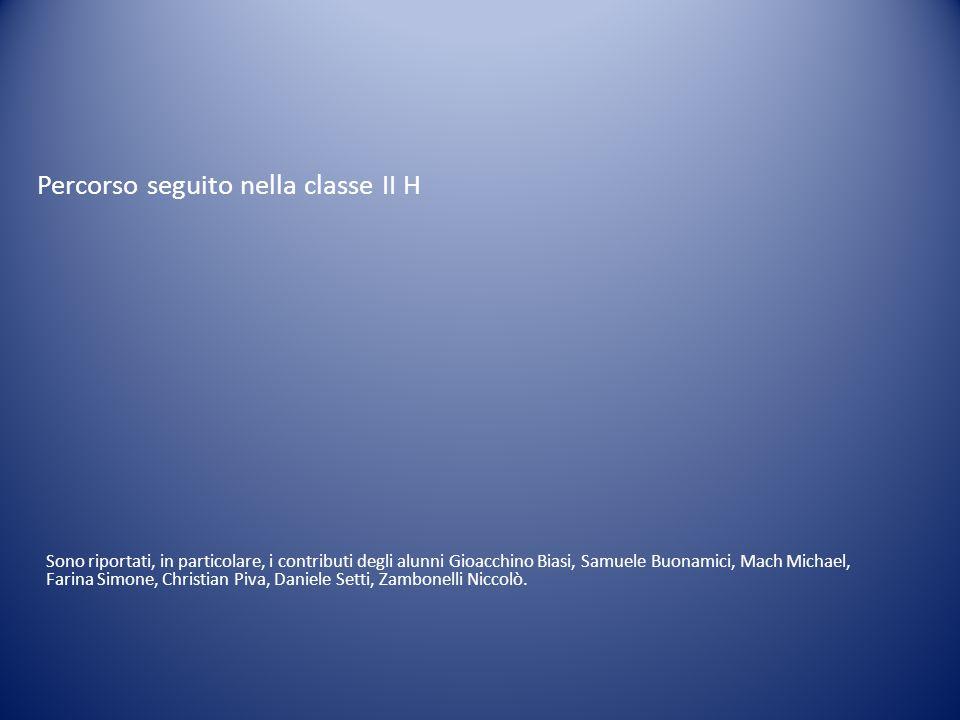 Percorso seguito nella classe II H Sono riportati, in particolare, i contributi degli alunni Gioacchino Biasi, Samuele Buonamici, Mach Michael, Farina