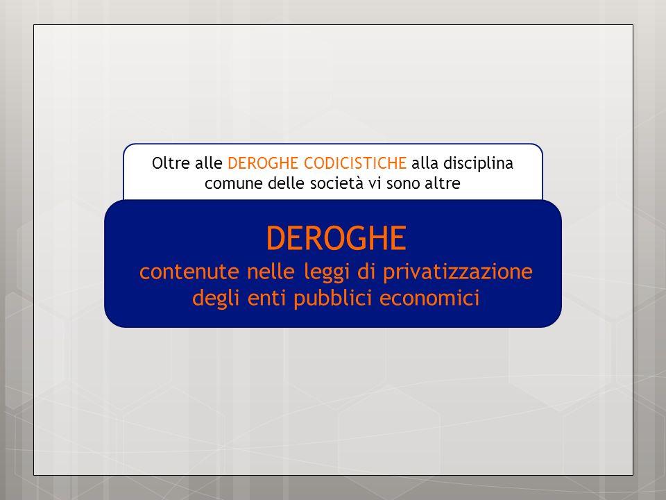 Oltre alle DEROGHE CODICISTICHE alla disciplina comune delle società vi sono altre DEROGHE contenute nelle leggi di privatizzazione degli enti pubblic