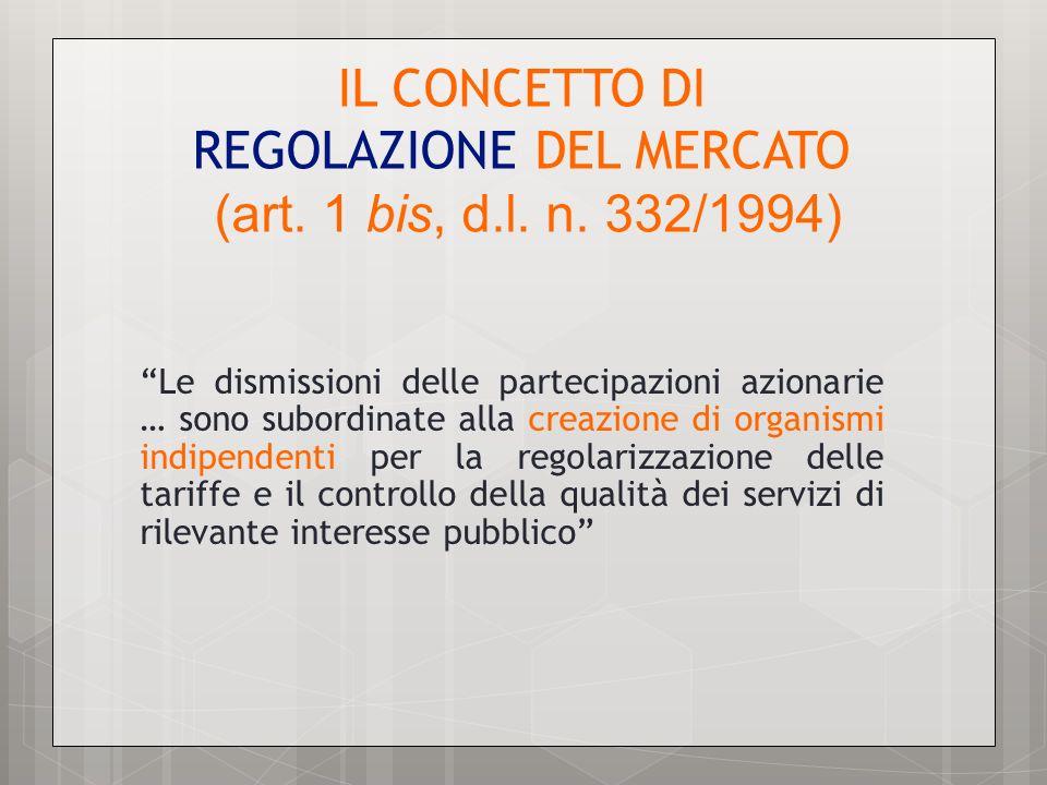 IL CONCETTO DI REGOLAZIONE DEL MERCATO (art. 1 bis, d.l. n. 332/1994) Le dismissioni delle partecipazioni azionarie … sono subordinate alla creazione