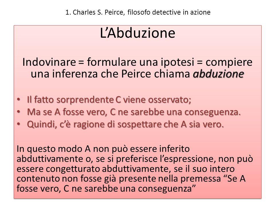 1. Charles S. Peirce, filosofo detective in azione LAbduzione abduzione Indovinare = formulare una ipotesi = compiere una inferenza che Peirce chiama