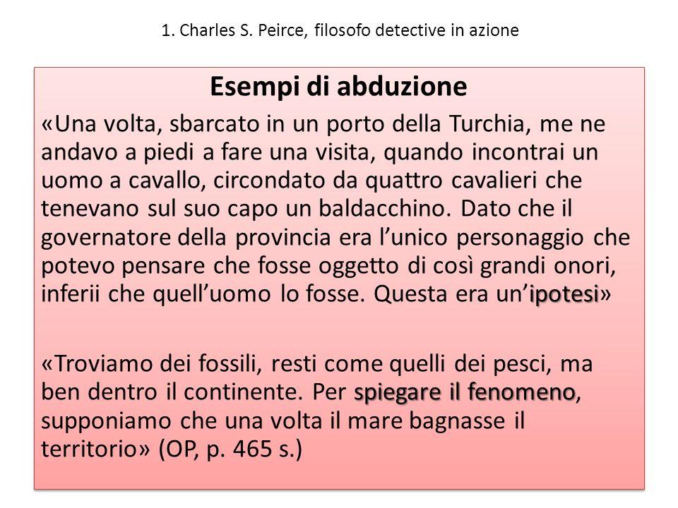 1. Charles S. Peirce, filosofo detective in azione Esempi di abduzione ipotesi «Una volta, sbarcato in un porto della Turchia, me ne andavo a piedi a