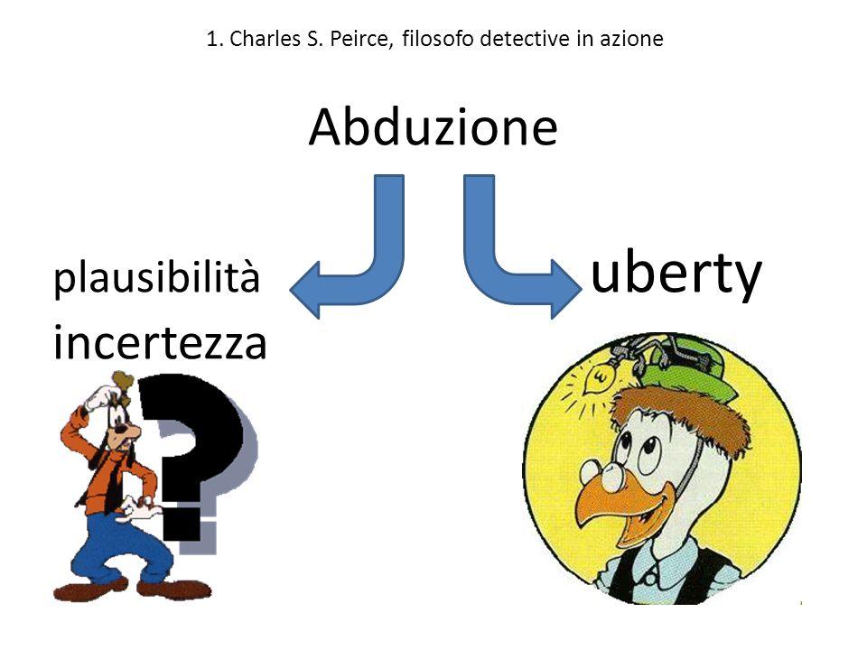 1. Charles S. Peirce, filosofo detective in azione Abduzione plausibilità uberty incertezza