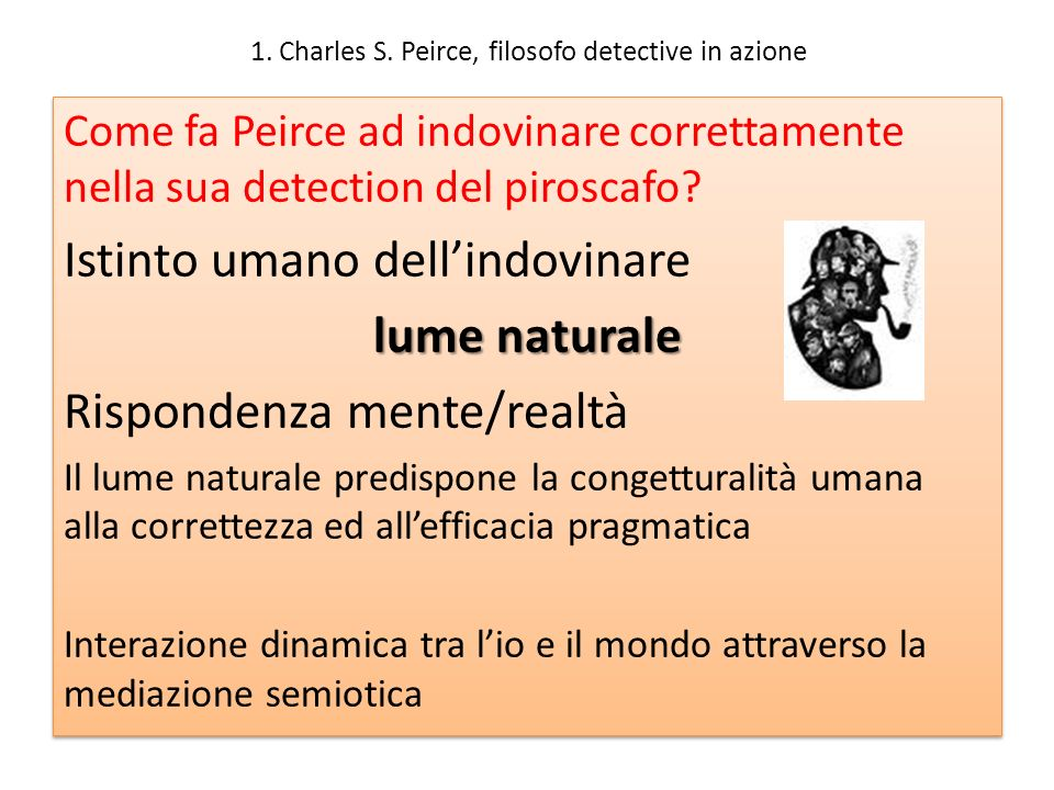 1. Charles S. Peirce, filosofo detective in azione Come fa Peirce ad indovinare correttamente nella sua detection del piroscafo? Istinto umano dellind