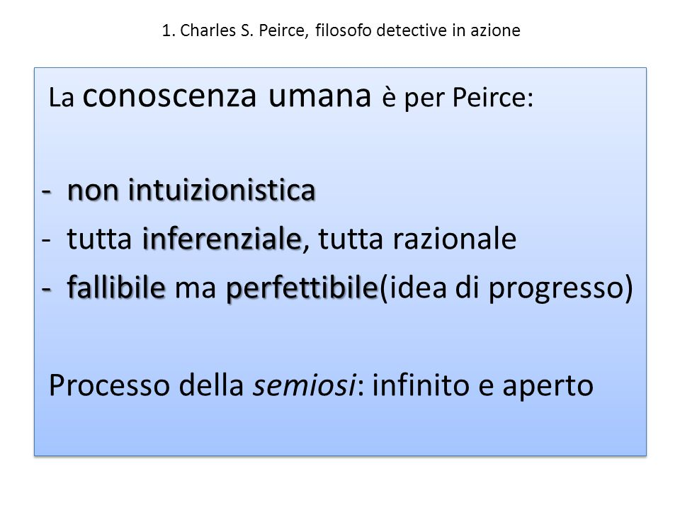 1. Charles S. Peirce, filosofo detective in azione La conoscenza umana è per Peirce: -non intuizionistica inferenziale -tutta inferenziale, tutta razi