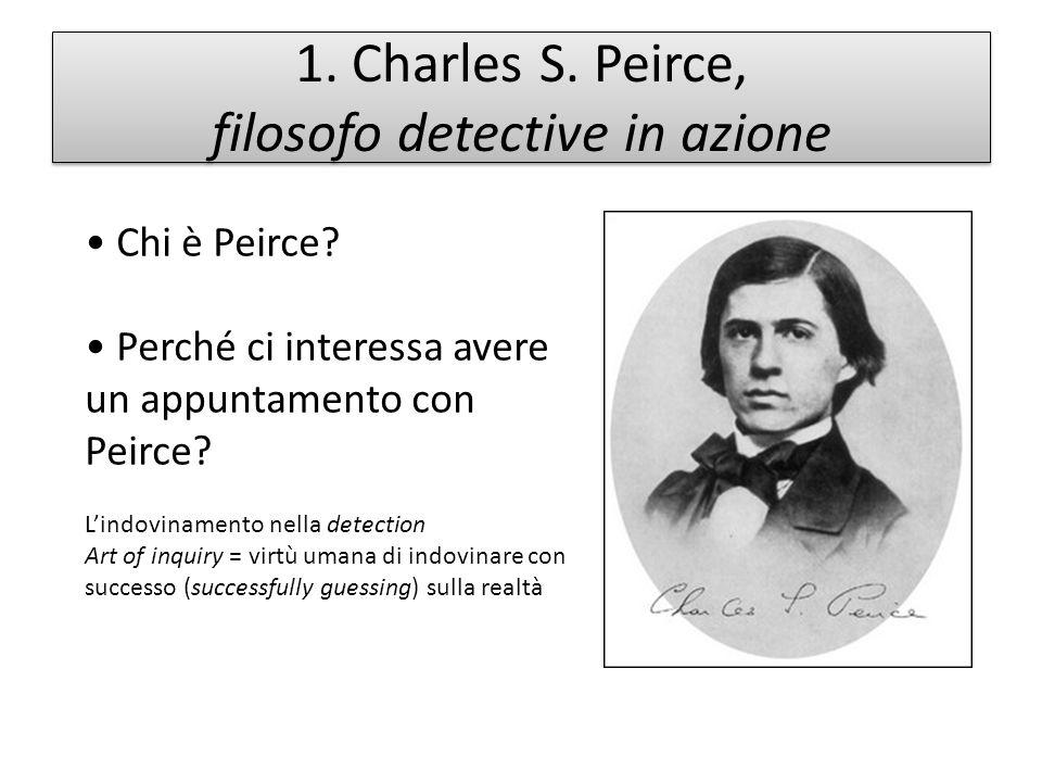 1. Charles S. Peirce, filosofo detective in azione Chi è Peirce? Perché ci interessa avere un appuntamento con Peirce? Lindovinamento nella detection