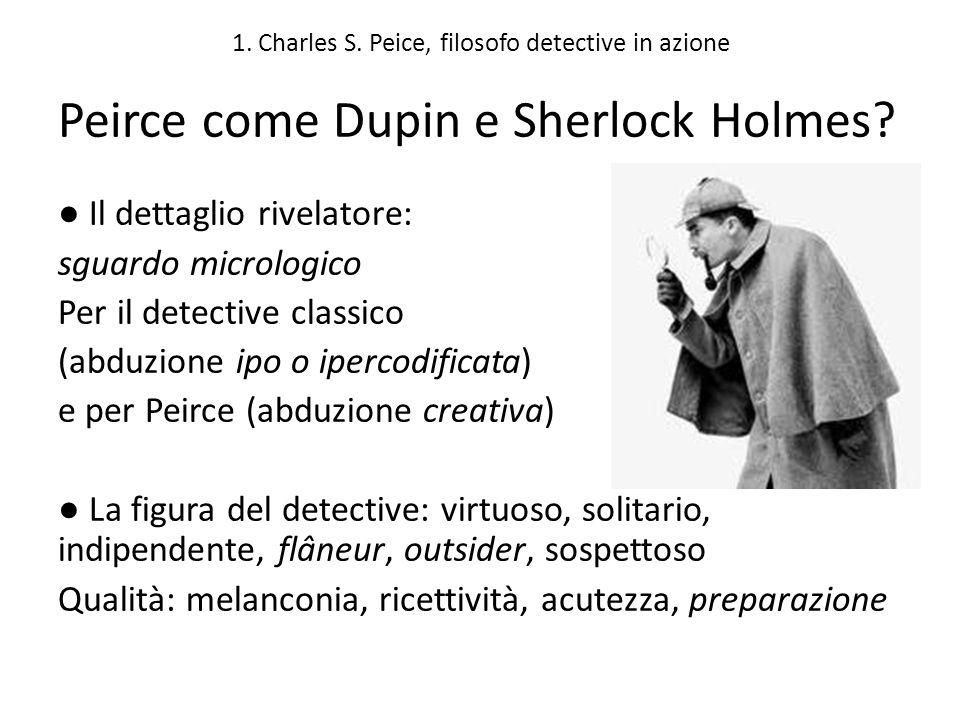 1. Charles S. Peice, filosofo detective in azione Peirce come Dupin e Sherlock Holmes? Il dettaglio rivelatore: sguardo micrologico Per il detective c