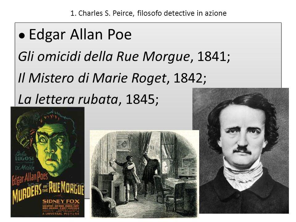 1. Charles S. Peirce, filosofo detective in azione Edgar Allan Poe Gli omicidi della Rue Morgue, 1841; Il Mistero di Marie Roget, 1842; La lettera rub