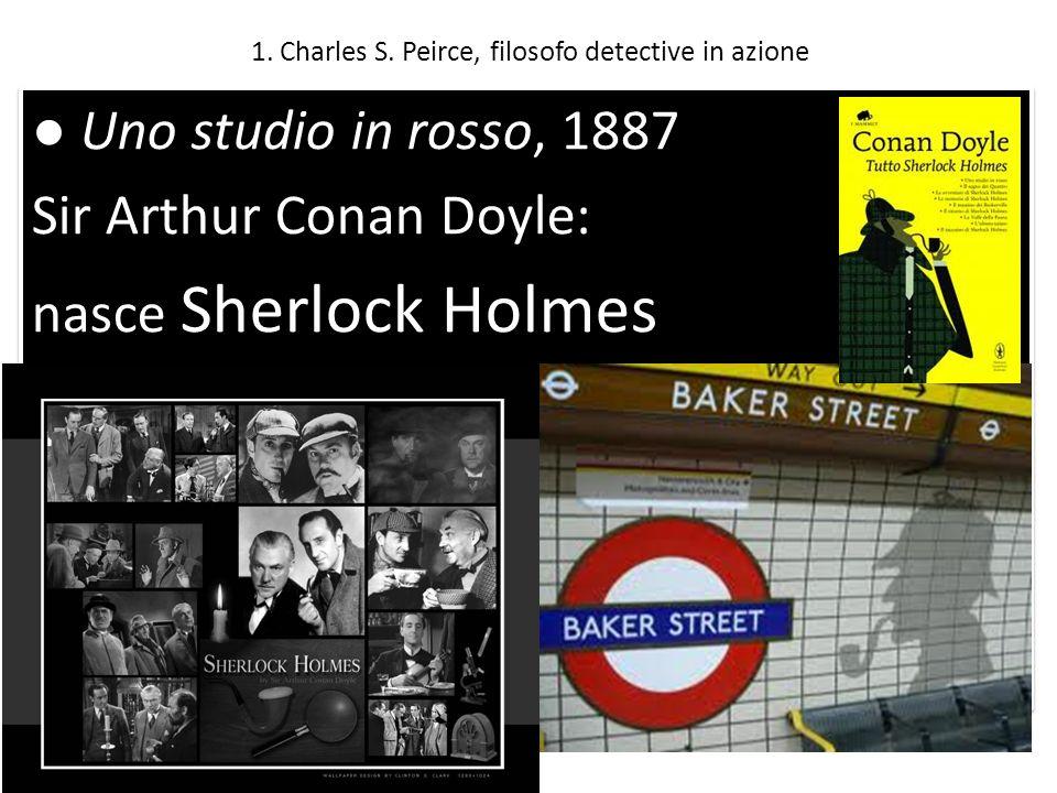 1. Charles S. Peirce, filosofo detective in azione Uno studio in rosso, 1887 Sir Arthur Conan Doyle: nasce Sherlock Holmes Uno studio in rosso, 1887 S