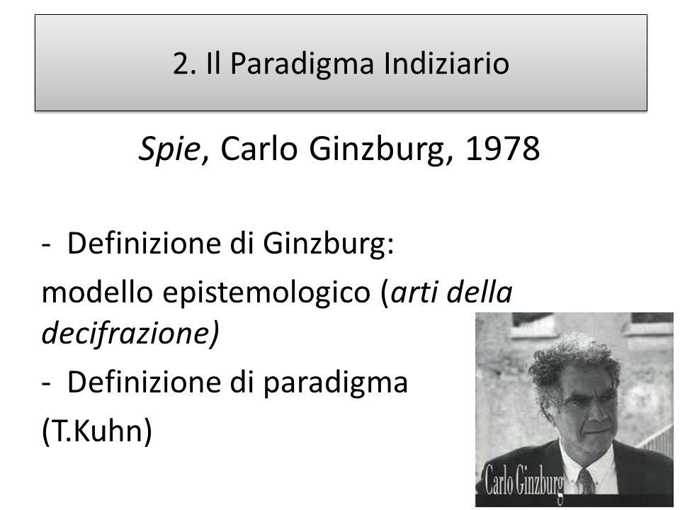 2. Il Paradigma Indiziario Spie, Carlo Ginzburg, 1978 -Definizione di Ginzburg: modello epistemologico (arti della decifrazione) -Definizione di parad