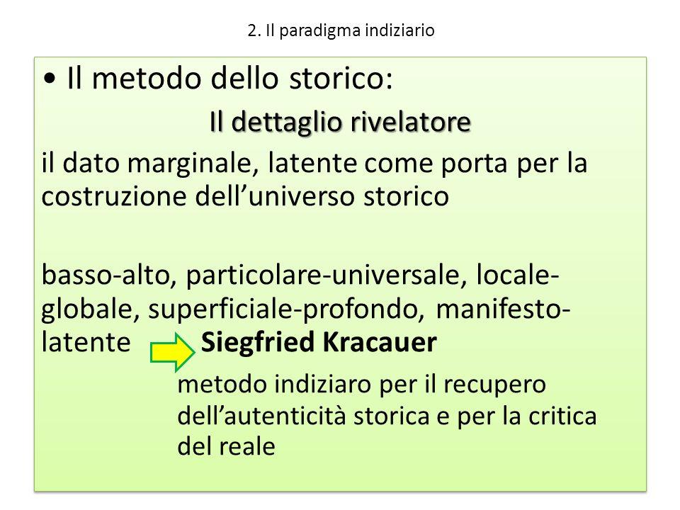 2. Il paradigma indiziario Il metodo dello storico: Il dettaglio rivelatore il dato marginale, latente come porta per la costruzione delluniverso stor