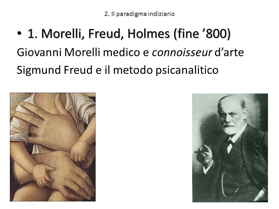 2. Il paradigma indiziario 1. Morelli, Freud, Holmes (fine 800) 1. Morelli, Freud, Holmes (fine 800) Giovanni Morelli medico e connoisseur darte Sigmu