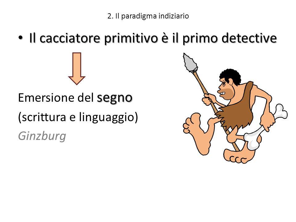 2. Il paradigma indiziario Il cacciatore primitivo è il primo detective Il cacciatore primitivo è il primo detective segno Emersione del segno (scritt
