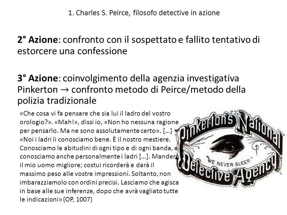 1. Charles S. Peirce, filosofo detective in azione «Che cosa vi fa pensare che sia lui il ladro del vostro orologio?». «Mah!», dissi io, «Non ho nessu