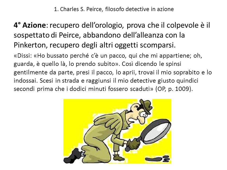 1. Charles S. Peirce, filosofo detective in azione 4° Azione: recupero dellorologio, prova che il colpevole è il sospettato di Peirce, abbandono della