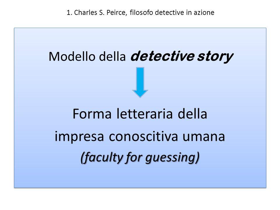 1. Charles S. Peirce, filosofo detective in azione Modello della detective story = Forma letteraria della impresa conoscitiva umana (faculty for guess