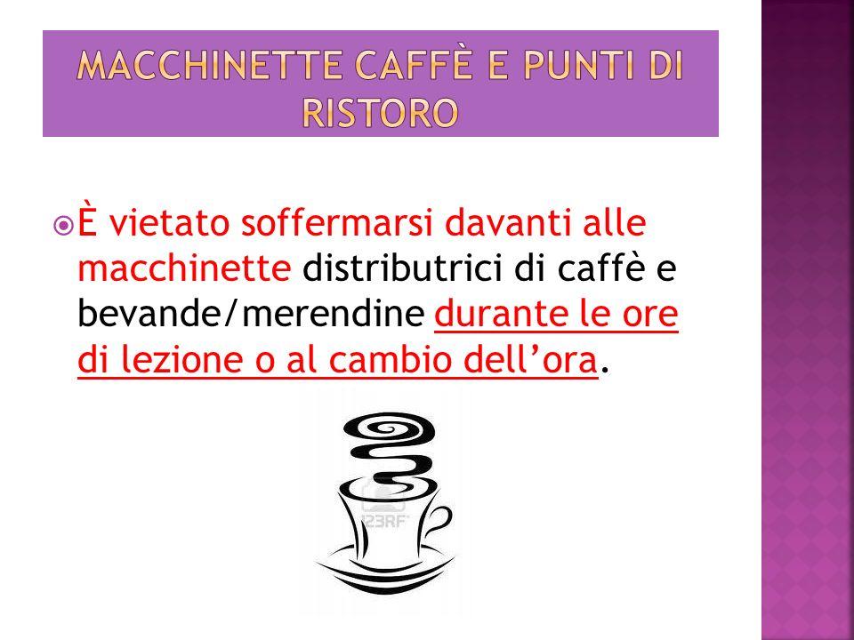 È vietato soffermarsi davanti alle macchinette distributrici di caffè e bevande/merendine durante le ore di lezione o al cambio dellora.