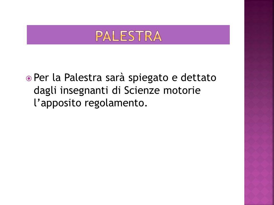 Per la Palestra sarà spiegato e dettato dagli insegnanti di Scienze motorie lapposito regolamento.