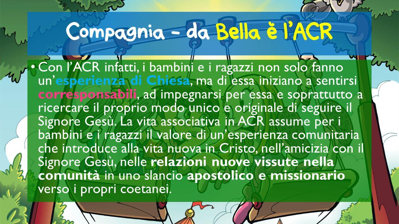 Compagnia - da Bella e lACR Con lACR infatti, i bambini e i ragazzi non solo fanno unesperienza di Chiesa, ma di essa iniziano a sentirsi corresponsab
