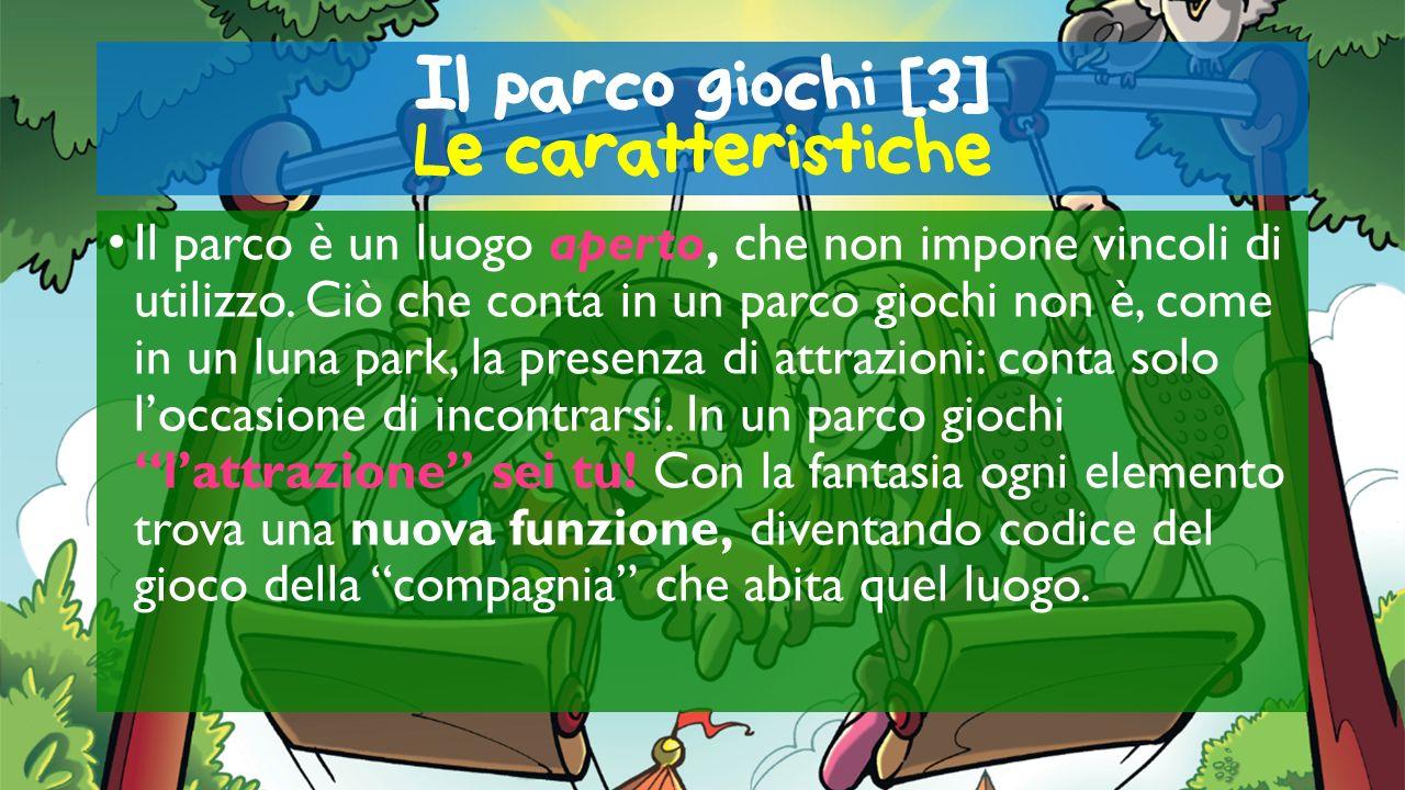 Il parco giochi [3] Le caratteristiche Il parco è un luogo aperto, che non impone vincoli di utilizzo. Ciò che conta in un parco giochi non è, come in