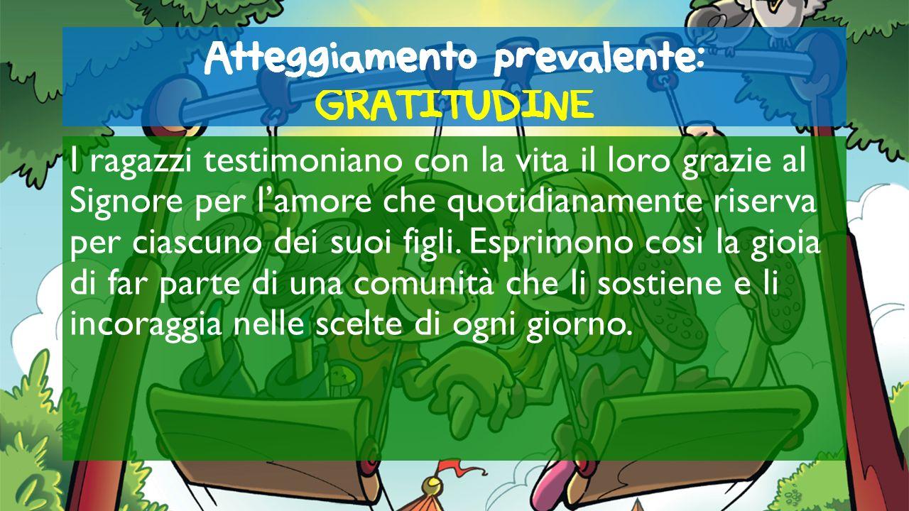 Atteggiamento prevalente: GRATITUDINE I ragazzi testimoniano con la vita il loro grazie al Signore per lamore che quotidianamente riserva per ciascuno
