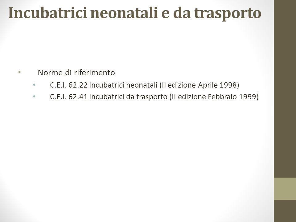 Incubatrici neonatali e da trasporto Norme di riferimento C.E.I. 62.22 Incubatrici neonatali (II edizione Aprile 1998) C.E.I. 62.41 Incubatrici da tra