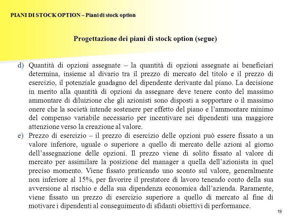 19 PIANI DI STOCK OPTION – Piani di stock option Progettazione dei piani di stock option (segue) d)Quantità di opzioni assegnate – la quantità di opzi