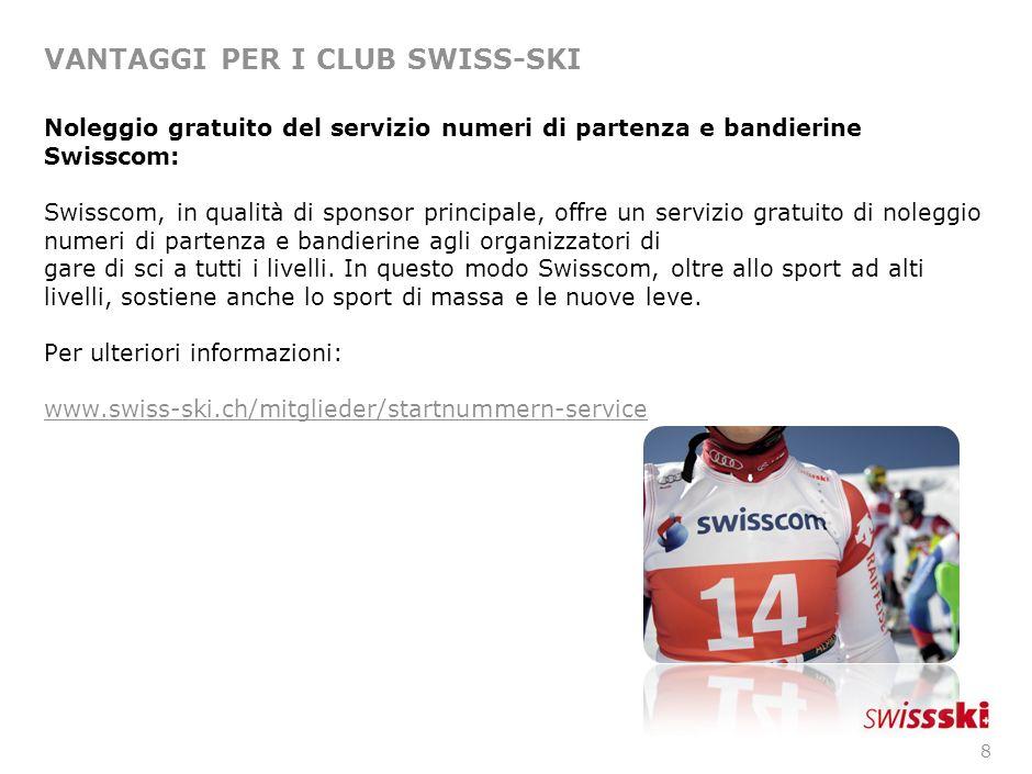7 VANTAGGI PER I CLUB SWISS-SKI Quali vantaggi avrà il vostro sci club diventando nostri membri: Acquisizione gratuita del servizio numeri di partenza e bandierine Swisscom.
