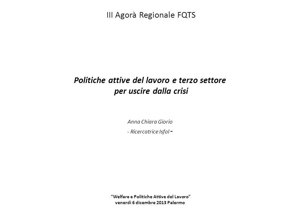 III Agorà Regionale FQTS Politiche attive del lavoro e terzo settore per uscire dalla crisi Anna Chiara Giorio - Ricercatrice Isfol - Welfare e Politi