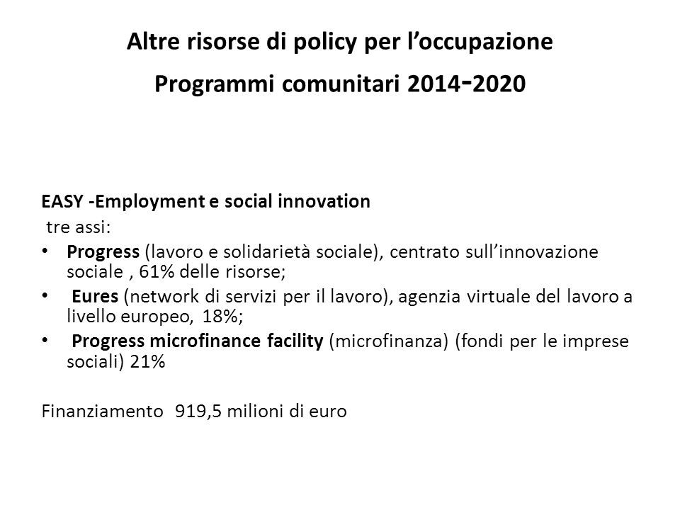 Altre risorse di policy per loccupazione Programmi comunitari 2014 - 2020 EASY -Employment e social innovation tre assi: Progress (lavoro e solidariet