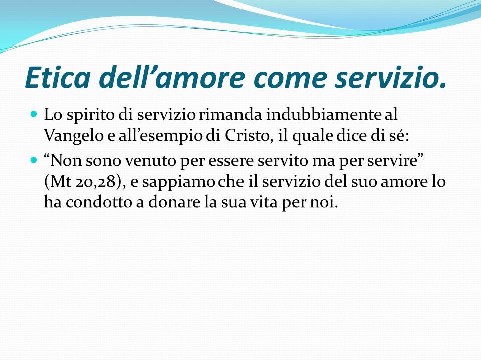 Etica dellamore come servizio. Lo spirito di servizio rimanda indubbiamente al Vangelo e allesempio di Cristo, il quale dice di sé: Non sono venuto pe