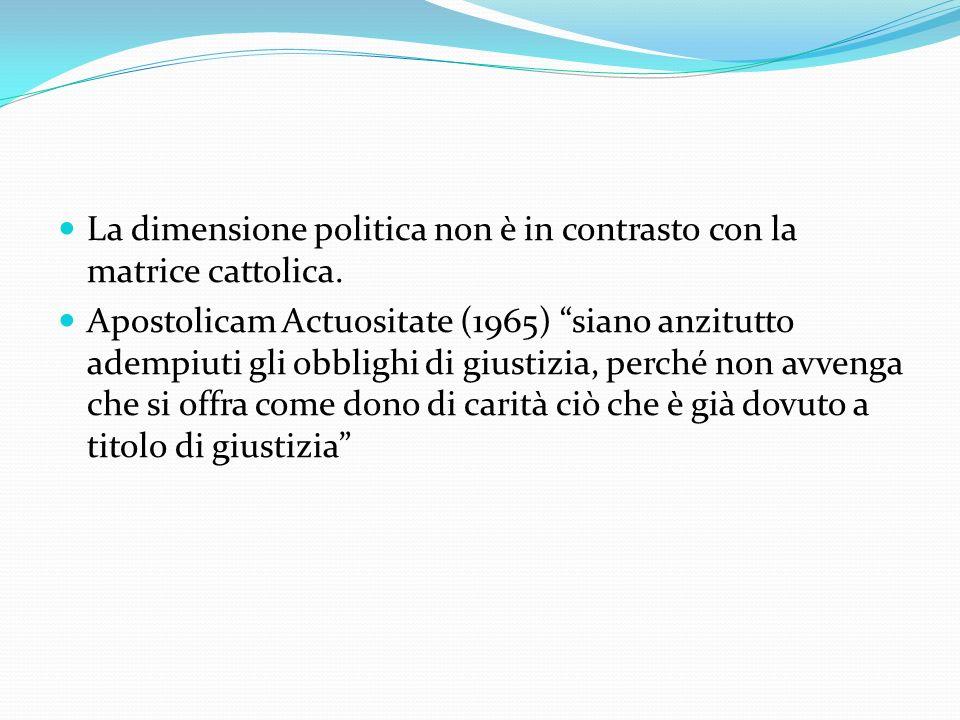 La dimensione politica non è in contrasto con la matrice cattolica. Apostolicam Actuositate (1965) siano anzitutto adempiuti gli obblighi di giustizia
