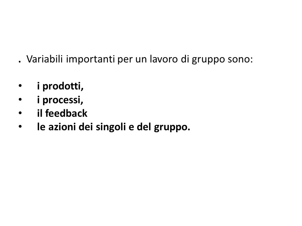 . Variabili importanti per un lavoro di gruppo sono: i prodotti, i processi, il feedback le azioni dei singoli e del gruppo.