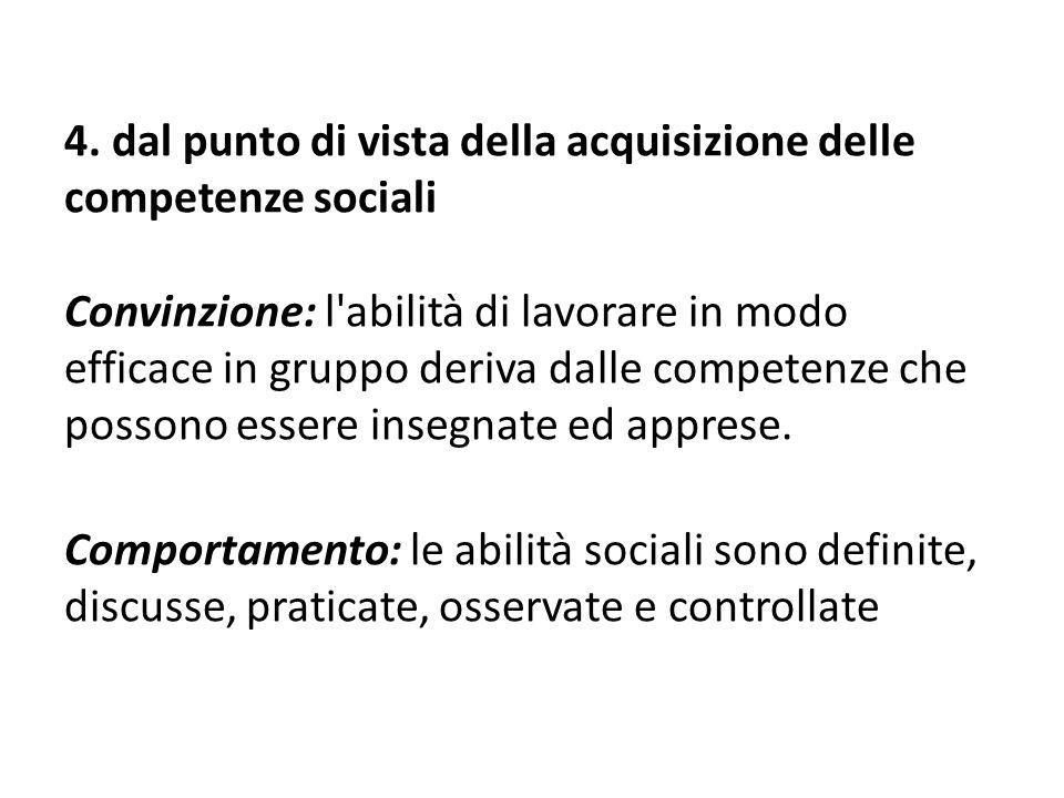 4. dal punto di vista della acquisizione delle competenze sociali Convinzione: l'abilità di lavorare in modo efficace in gruppo deriva dalle competenz