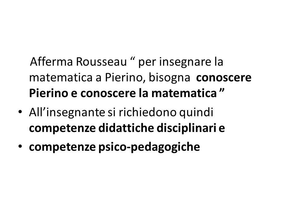 Afferma Rousseau per insegnare la matematica a Pierino, bisogna conoscere Pierino e conoscere la matematica Allinsegnante si richiedono quindi compete