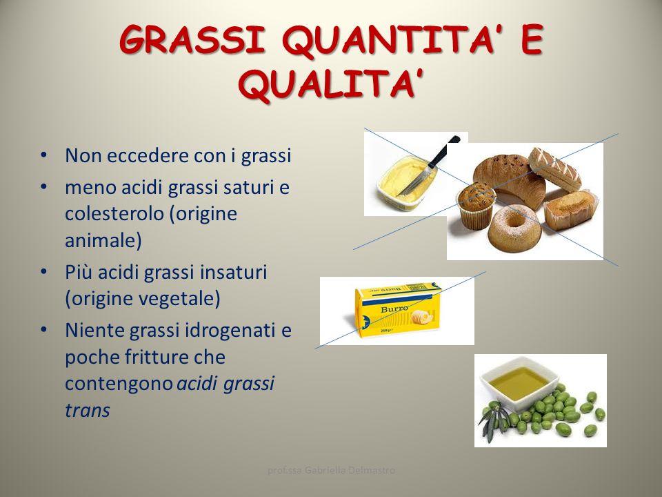 GRASSI QUANTITA E QUALITA Non eccedere con i grassi meno acidi grassi saturi e colesterolo (origine animale) Più acidi grassi insaturi (origine vegeta