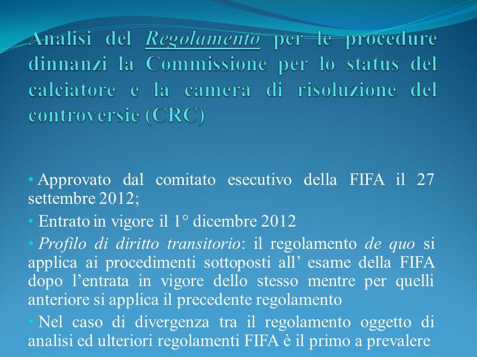 Approvato dal comitato esecutivo della FIFA il 27 settembre 2012; Entrato in vigore il 1° dicembre 2012 Profilo di diritto transitorio: il regolamento de quo si applica ai procedimenti sottoposti all esame della FIFA dopo lentrata in vigore dello stesso mentre per quelli anteriore si applica il precedente regolamento Nel caso di divergenza tra il regolamento oggetto di analisi ed ulteriori regolamenti FIFA è il primo a prevalere