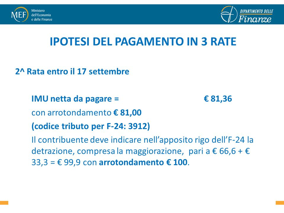 IPOTESI DEL PAGAMENTO IN 3 RATE 2^ Rata entro il 17 settembre IMU netta da pagare = 81,36 con arrotondamento 81,00 (codice tributo per F-24: 3912) Il